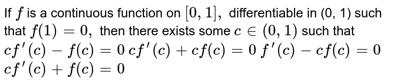 If `f` is a continuous function on `[0,1],` differentiable in (0, 1) such that `f(1)=0,` then there exists some `c in (0,1)` such that  `cf^(prime)(c)-f(c)=0`   `cf^(prime)(c)+cf(c)=0`   `f^(prime)(c)-cf(c)=0`   `cf^(prime)(c)+f(c)=0`