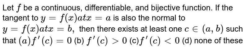 Let `f` be a continuous, differentiable, and bijective function. If the tangent   to `y=f(x) a tx=a` is also the normal to `y=f(x) a tx=b ,` then there exists at least one `c in (a , b)` such that `(a)f^(prime)(c)=0`  (b) `f^(prime)(c)>0`  (c)`f^(prime)(c)<0`  (d) none of these