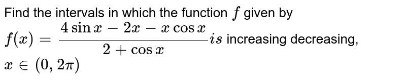 Find the intervals in which the function `f` given by  `f(x)=(4sinx-2x-xcosx)/(2+cosx)i s`  increasing  decreasing, `x in (0,2pi)`