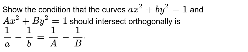 Show the condition that the curves `a x^2+b y^2=1` and `Ax^2+By^2=1` should intersect orthogonally is `1/a-1/b=1/A-1/Bdot`