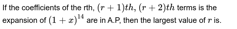 If the coefficients of the rth, `(r+1)t h ,(r+2)t h` terms is the expansion of `(1+x)^(14)` are in A.P, then the largest value of `r` is.