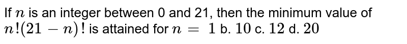 If `n` is an integer between 0 and 21, then the minimum value of `n!(21-n)!` is attained for `n=`  `1` b. `10` c. `12` d. `20`