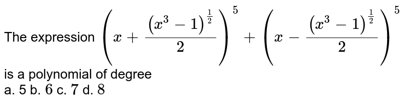 """The expression `(x+((x^3-1)^(1/2))/2)^5+""""""""(x-((x^3-1)^(1/2))/2)^5` is a polynomial of degree <br> a. 5 b. `6` c. `7` d. `8`"""