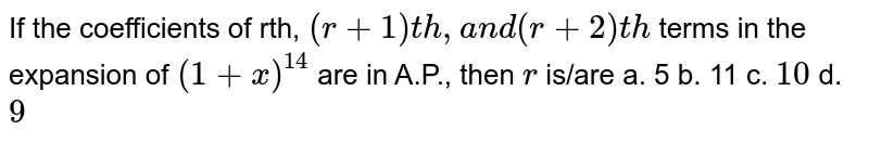 If the coefficients of rth, `(r+1)t h ,a n d(r+2)t h` terms in the expansion of `(1+x)^(14)` are in A.P., then `r` is/are a. 5 b. 11 c. `10` d. `9`