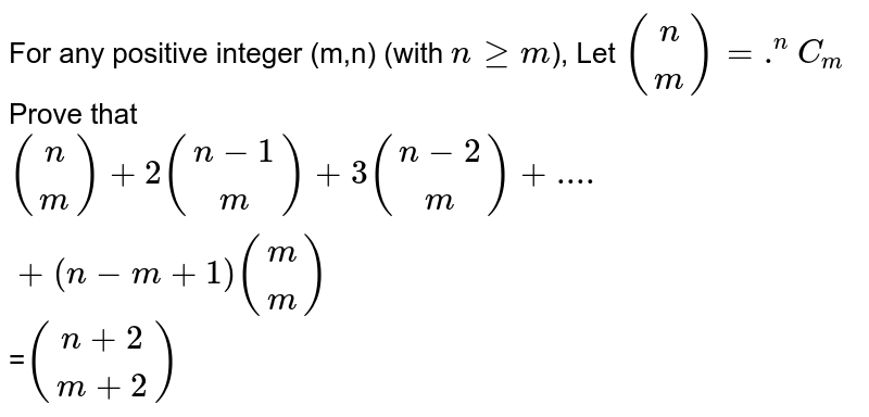For any positive integer (m,n) (with `ngeqm`), Let `((n),(m)) =.^nC_m` Prove that `((n),(m)) + 2((n-1),(m))+3((n-2),(m))+....+(n-m+1)((m),(m))`=(n+2,m+2)