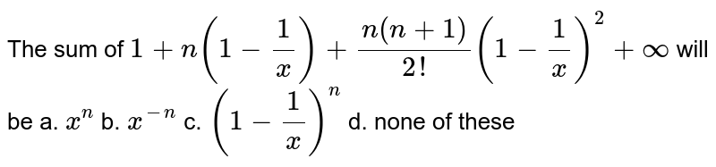 The sum of `1+n(1-1/x)+(n(n+1))/(2!)(1-1/x)^2+oo` will be a. `x^n` b. `x^(-n)` c. `(1-1/x)^n` d. none of these