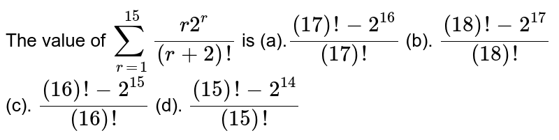 The value of `sum_(r=1)^(15)(r2^r)/((r+2)!)` is (a).`((17)!-2^16)/((17)!)` (b). `((18)!-2^(17))/((18)!)`  (c). `((16)!-2^(15))/((16)!)` (d). `((15)!-2^(14))/((15)!)`