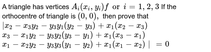 A triangle has vertices `A_i(x_i , y_i)fori=1,2,3` If the orthocentre of triangle is `(0,0),` then prove that <br>  `|x_2-x_3 y_2-y_3 y_1(y_2-y_3)+x_1(x_2-x_3)` <br> `x_3-x_1y_2-y_3y_2(y_3-y_1)+x_1(x_3-x_1)` <br> `x_1-x_2y_2-y_3y_3(y_1-y_2)+x_1(x_1-x_2)|=0`