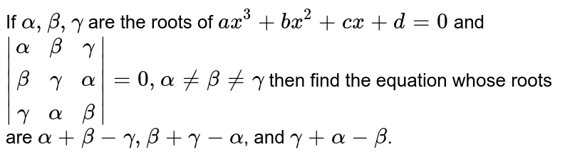 If `alpha,beta,gamma` are the  roots of `a x^3+b x^2+cx+d=0` and `|[alpha,beta,gamma],[beta,gamma,alpha],[gamma,alpha,beta]|=0, alpha!=beta!=gamma` then find the equation whose roots are `alpha+beta-gamma,beta+gamma-alpha`, and `gamma+alpha-beta`.