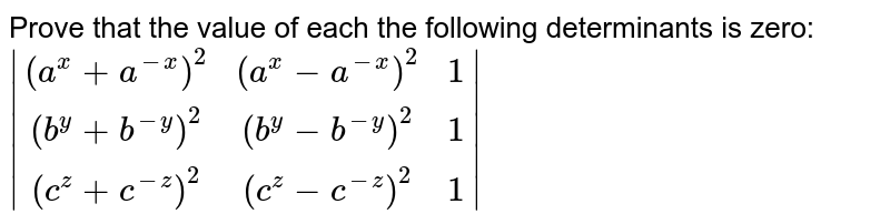 Prove that the value of each the following determinants is zero: `|[(a^x+a^(-x))^2,(a^x-a^(-x))^2 ,1],[(b^y+b^(-y))^2,(b^y-b^(-y))^2 ,1],[(c^z+c^(-z))^2,(c^z-c^(-z))^2, 1]|`