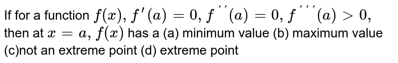If for a function `f(x),f^'(a)=0,f^(' ')(a)=0,f^(''')(a)>0,` then at `x=a ,f(x)` is minimum   (b) maximum not an extreme point   (d) extreme point