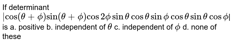 """If determinant ` """"cos""""(theta+phi) """"sin""""(theta+phi)cos2phi sin thetacostheta sinphi costheta sintheta cosphi`  is a. positive   b. independent of `theta`  c. independent of `phi` d. none of these"""