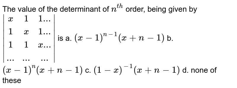 The value of the determinant of `n^(t h)` order, being given by ` [x, 1, 1...],  [1, x, 1...],  [1, 1, x...],[... , ... , ...] ` is  a. `(x-1)^(n-1)(x+n-1)` b. `(x-1)^n(x+n-1)`  c. `(1-x)^(-1)(x+n-1)` d. none of these