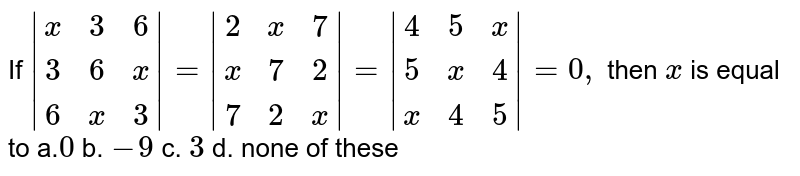 If `|[x,3, 6],[ 3, 6,x],[6,x,3]|=|[2,x,7],[x,7, 2],[ 7, 2,x]|=|[4, 5,x],[5,x,4],[x,4, 5]|=0,` then `x` is equal to a.`0` b. `-9` c. `3` d. none of these