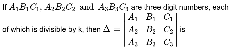 If  `A_1B_1C_1 , A_2B_2C_2 and A_3B_3C_3` are three digit numbers, each of which is divisible by k, then  `Delta = |(A_1,B_1,C_1),(A_2,B_2,C_2),(A_3,B_3,C_3)|`  is