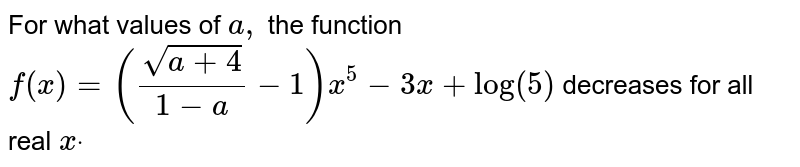 """For what values of `a ,` the function `f(x)=((sqrt(a+4))/(1-a) -1)x^5-3x+""""log""""(5)`  decreases for all real `xdot`"""