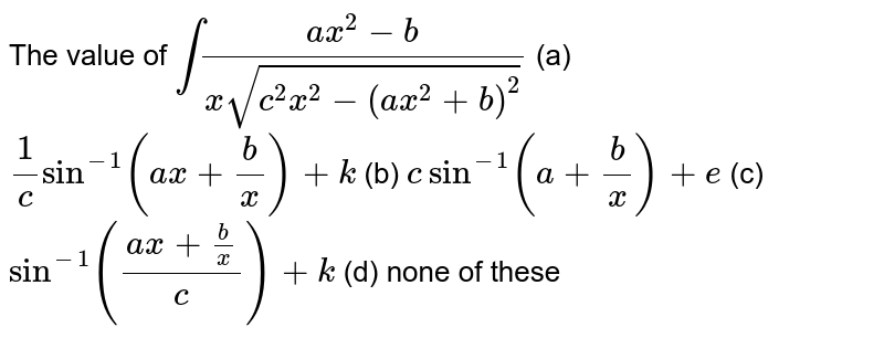 The value of  `int(a x^2-b)/(xsqrt(c^2x^2-(a x^2+b)^2))`   (a) `1/csin^(-1)(a x+b/x)+k`   (b) `csin^(-1)(a+b/x)+e`  (c) `sin^(-1)((a x+b/x)/c)+k`  (d) none of these