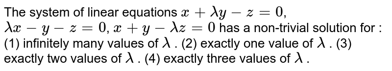 The system of linear equations `x+lambday-z=0`,  `lambdax-y-z=0`,  `x+y-lambdaz=0`  has a non-trivial solution for : (1) infinitely many values of `lambda` . (2) exactly one value of `lambda` . (3) exactly two values of `lambda` . (4) exactly   three values of `lambda` .