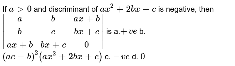 If `a >0` and discriminant of `a x^2+2b x+c` is negative, then ` [a,b,ax+b],[b,c,bx+c],[ax+b,bx+c,0] ` is a.`+v e` b. `(a c-b)^2(a x^2+2b x+c)`  c. `-v e` d. `0`