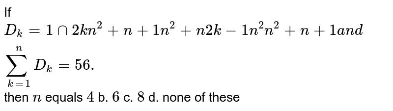 If `D_k=1nn2k n^2+n+1n^2+n2k-1n^2n^2+n+1a n dsum_(k=1)^n D_k=56.` then `n` equals `4` b. `6` c. `8` d. none of these