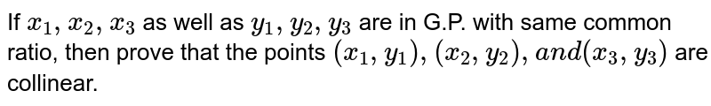 If `x_1,x_2,x_3` as well as `y_1, y_2, y_3` are in G.P.   with same common ratio, then prove that the points `(x_1, y_1),(x_2,y_2),a n d(x_3, y_3)` are collinear.