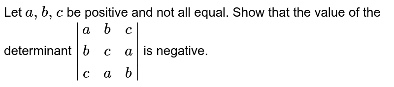 Let `a ,b ,c` be positive and not all equal. Show that the value of the determinant `|[a, b, c],[b, c, a],[ c, a ,b]|` is negative.