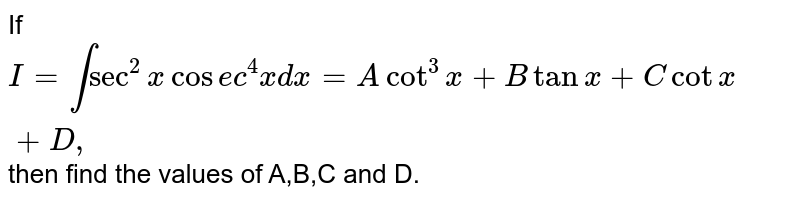 If `I=intsec^2xcos e c^4x dx=Acot^3x+Btanx+Ccotx+D ,` then find the values of A,B,C and D.