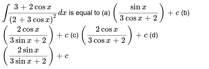 `int(3+2cosx)/((2+3cosx)^2)dx` is equal to  (a) `((sinx)/(3cosx+2))+c`  (b) `((2cosx)/(3sinx+2))+c`  (c) `((2cosx)/(3cosx+2))+c`  (d) `((2sinx)/(3sinx+2))+c`