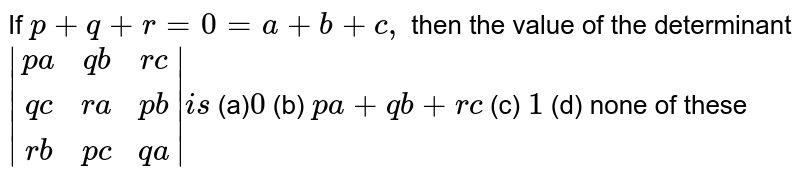 If `p+q+r=0=a+b+c ,` then the value of the determinant `|[p a, q b, r c],[ q c ,r a, p b],[ r b, p c, q a]|i s`  (a)`0` (b) `p a+q b+r c`  (c) `1` (d) none of these