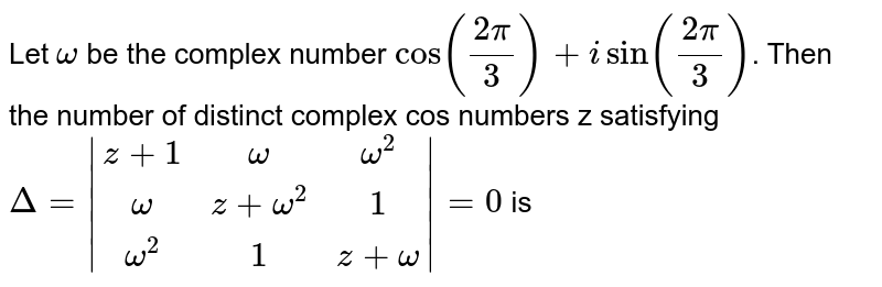 Let  `omega` be the complex number  `cos((2pi)/3)+isin((2pi)/3)`. Then the number of distinct complex cos numbers z satisfying   `Delta=|(z+1,omega,omega^2),(omega,z+omega^2,1),(omega^2,1,z+omega)|=0`  is
