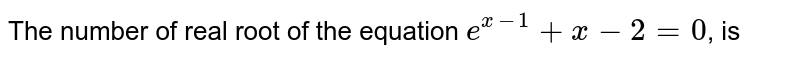The number of real root of the equation `e^(x-1)+x-2=0`, is