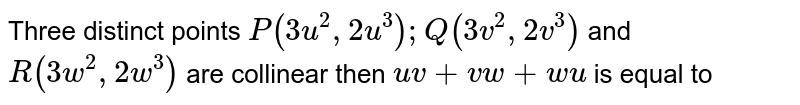 Three distinct points `P(3u^(2),2u^(3));Q(3v^(2),2v^(3))` and `R(3w^(2),2w^(3))` are collinear then `uv+vw+wu` is equal to