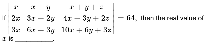If `|[x,x+y, x+y+z],[2x,3x+2y,4x+3y+2z],[3x,6x+3y, 10 x+6y+3z]|=64 ,` then the real value of `x` is __________.