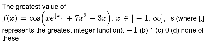 The greatest value of `f(x)=cos(x e^([x])+7x^2-3x),x in [-1,oo],` is (where [.] represents the greatest integer function). `-1`  (b) 1   (c) 0 (d) none of these