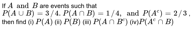 If `A and B` are events   such that `P(AuuB)=3//4.P(AnnB)=1//4,and P(A^c)=2//3` , then find (i) `P(A)` (ii) `P(B)` (iii)  `P(AnnB^c)` (iv)`P(A^cnnB)`