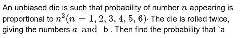 An unbiased die is such that probability of number   `n` appearing   is proportional to `n^2(n=1,2,3,4,5,6)dot` The die is   rolled twice, giving the numbers `a and`  b . Then find the probability that `a<bdot`