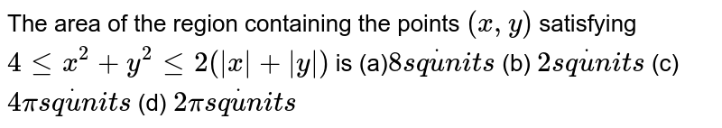 The area of the region containing the points `(x , y)` satisfying `4lt=x^2+y^2lt=2(|x|+|y|)` is (a)`8s qdotu n i t s`  (b) `2s qdotu n i t s`  (c)`4pis qdotu n i t s`  (d) `2pis qdotu n i t s`