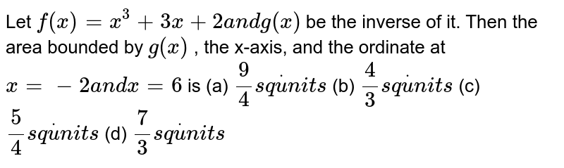 Let `f(x)=x^3+3x+2a n dg(x)` be the inverse of it. Then the   area bounded by `g(x)` , the x-axis, and the ordinate at `x=-2a n dx=6` is (a) `9/4s qdotu n i t s`  (b) `4/3s qdotu n i t s`  (c) `5/4s qdotu n i t s`  (d) `7/3s qdotu n i t s`
