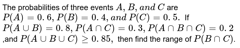 The probabilities of three events `A ,B ,a n d \ C` are `P(A)=0. 6 ,P(B)=0. 4 ,a n d \ P(C)=0. 5.` If `P(AuuB)=0. 8 ,P(AnnC)=0. 3 ,P(AnnBnnC)=0. 2` ,and `P(AuuBuuC)geq0. 85 ,` then find   the range of `P(BnnC)`.