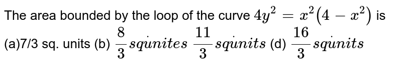 The area bounded by the loop of the curve `4y^2=x^2(4-x^2)` is (a)7/3 sq. units   (b) `8/3s qdotu n i t e s`  `(11)/3s qdotu n i t s`  (d) `(16)/3s qdotu n i t s`
