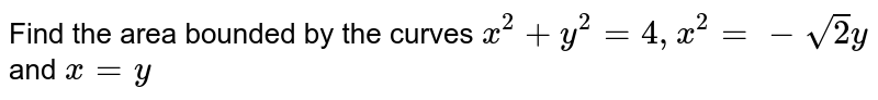 Find the area bounded by the curves `x^2+y^2=4, x^2=-sqrt2 y` and `x=y`