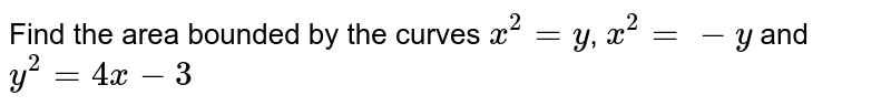 Find the area bounded by the curves `x^2 = y`, `x^2 = -y` and `y^2 = 4x -3`