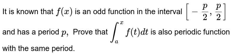 It is known that `f(x)` is an odd function in the interval `[-p/2, p/2]` and has a period `p ,` Prove that `int_a^xf(t)dt` is also periodic function with the same period.