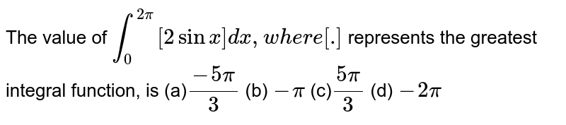 The value of `int_0^(2pi)[2sinx]dx ,w h e r e[dot]` represents the greatest integral function, is (a)`(-5pi)/3`  (b) `-pi`  (c)`(5pi)/3`  (d) `-2pi`