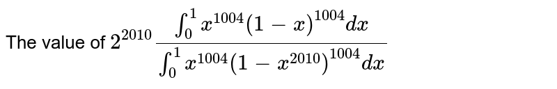 The value of  `2^(2010)(int_0 ^1x^(1004)(1-x)^(1004)dx)/(int_0^1x^(1004)(1-x^(2010))^(1004)dx)`