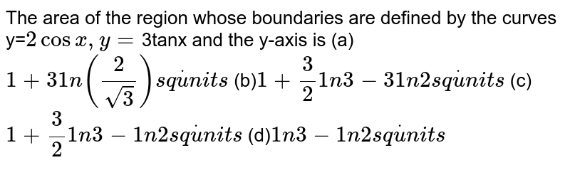 The area of the region whose boundaries are defined by the curves y=`2cosx , y=`3tanx and the  y-axis is  (a) `1+31n(2/(sqrt(3)))s qdotu n i t s`   (b)`1+3/2 1n3-31n2s qdotu n i t s`   (c)`1+3/2 1n3-1n2s qdotu n i t s`   (d)`1n3-1n2s qdotu n i t s`