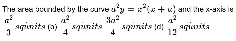 The area bounded by the curve `a^2y=x^2(x+a)` and the x-axis is `(a^2)/3s qdotu n i t s`  (b) `(a^2)/4s qdotu n i t s`  `(3a^2)/4s qdotu n i t s`  (d) `(a^2)/(12)s qdotu n i t s`