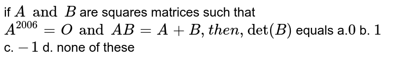 """if `A and B` are squares matrices such that `A^(2006)=O and A B=A+B , then ,""""det""""(B)` equals a.`0` b. `1` c. `-1` d. none of these"""