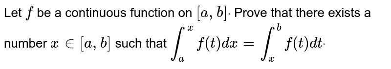 Let `f` be a continuous function on `[a ,b]dot` Prove that there exists a number `x in [a , b]` such that  `int_a^xf(t)dx=int_x^bf(t)dtdot`