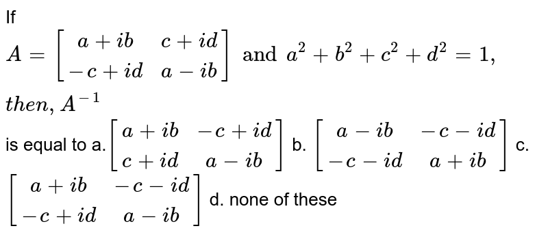 If `A=[[a+i b, c+i d],[-c+i d, a-i b]] and a^2+b^2+c^2+d^2=1,t h e n   ,A^(-1)` is equal to a.`[[a+i b,-c+i d],[c+i d, a-i b]]` b. `[[a-i b,-c-i d],[-c-i d, a+i b]]`  c. `[[a+i b,-c-i d],[-c+i d, a-i b]]` d. none of these
